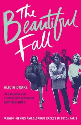 'The Beautiful Fall' Fashion, Genius and Glorious Excess in 1970s Paris by Alicia Drake