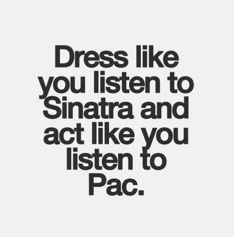 Dress like you listen to Sinatra, act like you listen to Pac